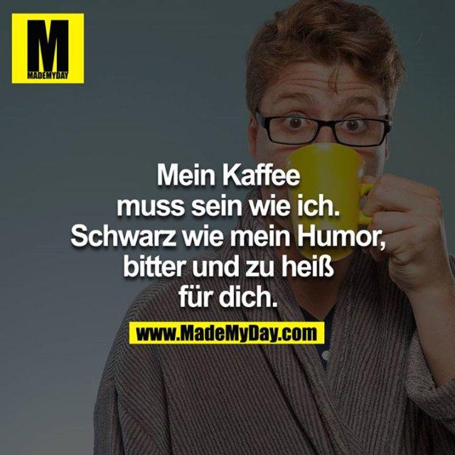 Mein Kaffee muss sein wie ich. Schwarz wie mein Humor, Bitter und zu heiss für dich.