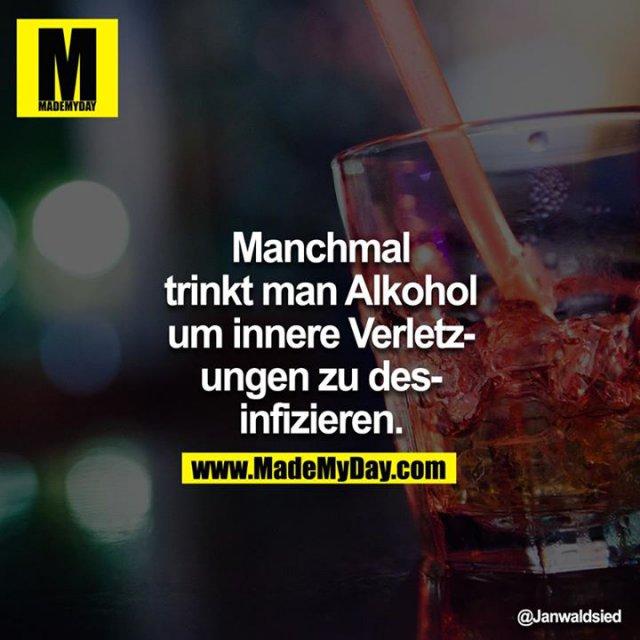 Manchmal trinkt man Alkohol um innere Verletzungen zu desinfizieren.