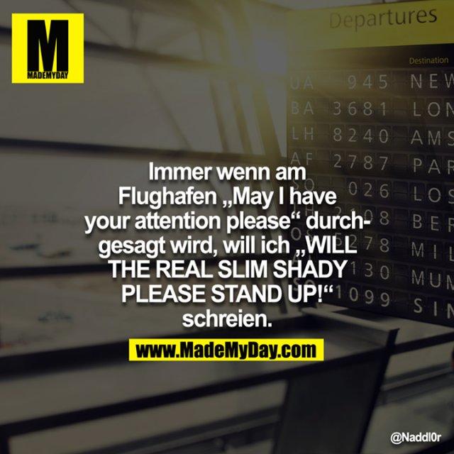 """Immer wenn am Flughafen """"May I have your attention please"""" druchgesagt wird, will ich """"WILL THE REAL SLIM SHADY PLEASE STAND UP!"""" schreien."""