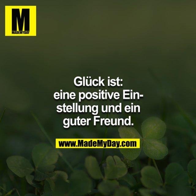 Glück ist:<br /> Eine gute Einstellung und ein guter Freund.