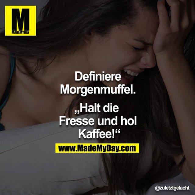 """Definiere Morgenmuffel.<br /> <br /> """"Halt die Fresse und hol Kaffee!"""""""