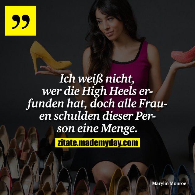 Ich weiß nicht, wer die High Heels erfunden hat, doch alle Frauen schulden dieser Person eine Menge.