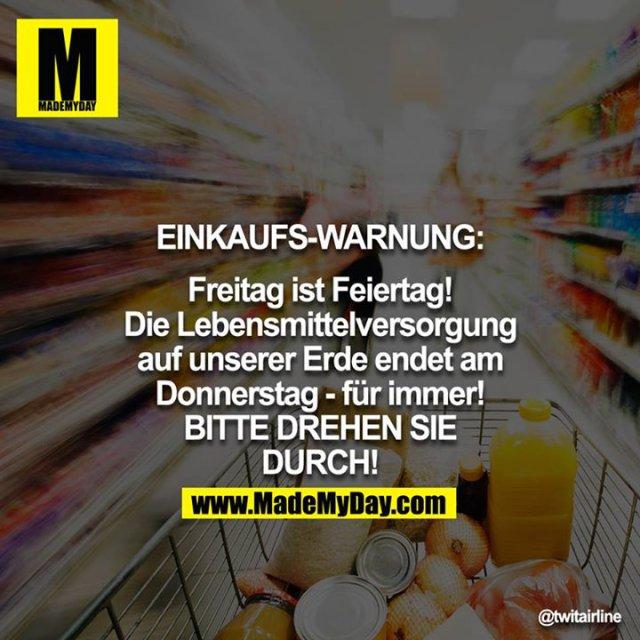 EINKAUFS-WARNUNG: Freitag ist Feiertag! Die Lebensmittelversorgung auf unserer Erde endet am Donnerstag - für immer! BITTE DREHEN SIE DURCH!