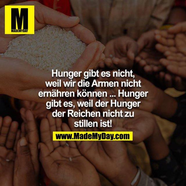 Hunger gibt es nicht, weil wir die Armen nicht ernähren können.... Hunger gibt es, weil der Hunger der Reichen nicht zu stillen ist!