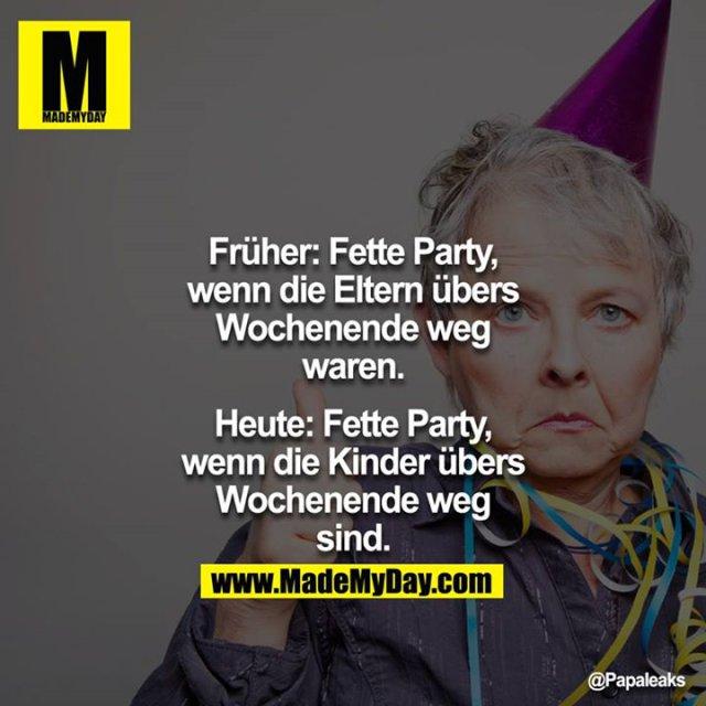 Früher: Fette Party, wenn die Eltern übers Wochenende weg waren.<br /> <br /> Heute: Fette Party, wenn die Kinder übers Wochenende weg sind.