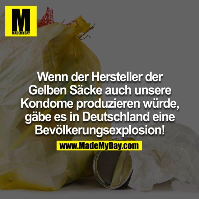 Wenn der Hersteller der Gelben Säcke auch unsere Kondome produzieren würde, gäbe es in Deutschland eine Bevölkerungsexplosion!