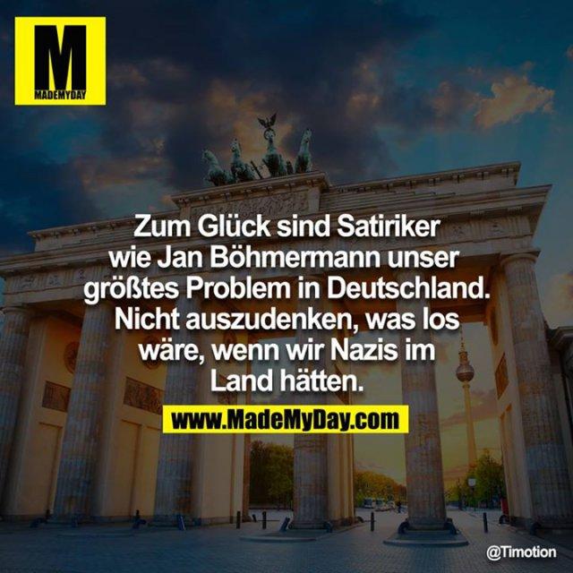 Zum Glück sind Satiriker wie Jan Böhmermann unser größtes Problem in Deutschland. Nicht auszudenken, was los wäre, wenn wir Nazis im Land hätten.<br />