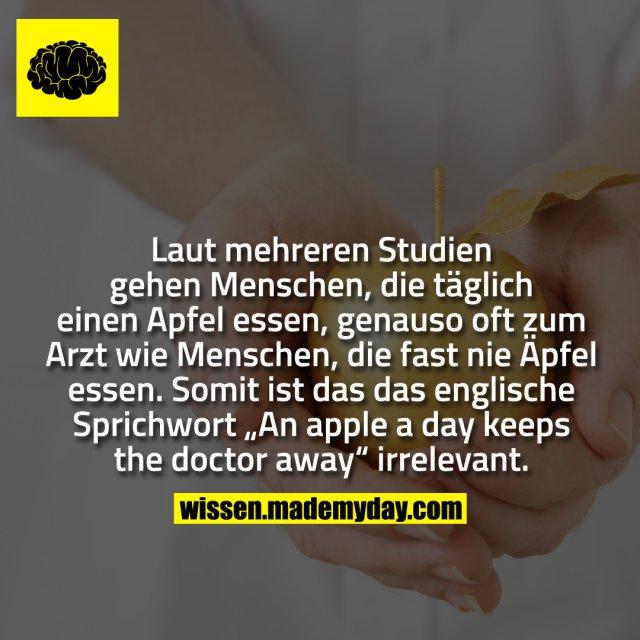 """Laut mehreren Studien gehen Menschen, die täglich einen Apfel essen, genauso oft zum Arzt wie Menschen, die fast nie Äpfel essen. Somit ist das das englische Sprichwort """"An apple a day keeps the doctor away"""" irrelevant."""
