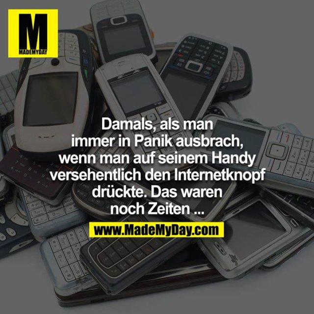 Damals, als man immer in Panik ausbrach, wenn man auf seinem Handy versehentlich den Internetknopf drückte. Das waren noch Zeiten...