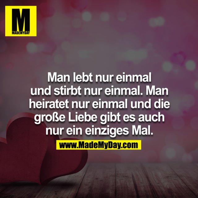 Man lebt nur einmal und stirbt nur einmal. Man heiratet nur einmal und die große Liebe gibt es auch nur ein einziges Mal!