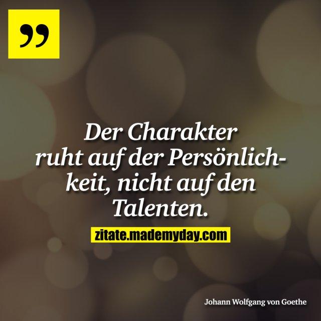 Der Charakter ruht auf der Persönlichkeit, nicht auf den Talenten.