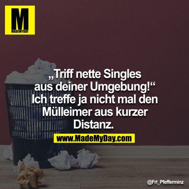 """""""Triff nette Singles aus deiner Umgebung!"""" - Ich treffe ja nicht mal den Mülleimer aus kurzer Distanz."""