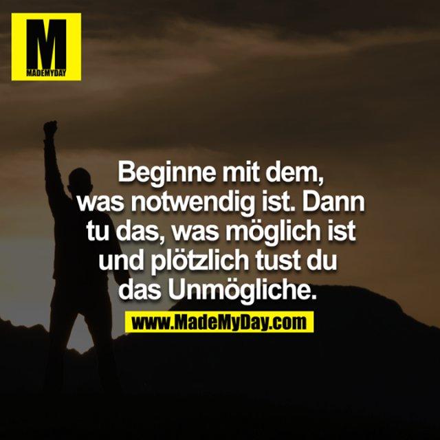 Beginne mit dem, was notwendig ist, dann tu das, was möglich ist und plötzlich tust du das Unmögliche. <br />