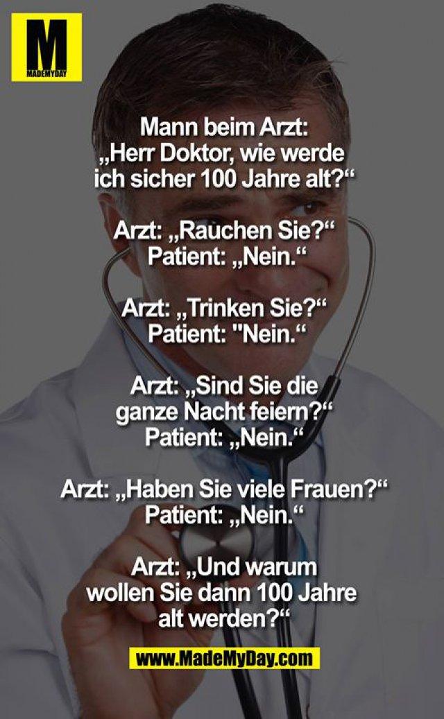 """Mann beim Arzt: """"Herr Doktor, wie werde ich sicher 100 Jahre alt?"""" <br /> Arzt: """"Rauchen Sie?"""" <br /> Patient: """"Nein"""" <br /> Arzt: """"Trinken Sie?"""" <br /> Patient: """"Nein"""" <br /> Arzt: """"Sind Sie die ganze Nacht feiern?"""" <br /> Patient: """"Nein"""" <br /> Arzt: """"Haben Sie viele Frauen?"""" <br /> Patient: """"Nein"""" <br /> Arzt: """"Und warum wollen Sie dann 100 Jahre alt werden?""""<br />"""