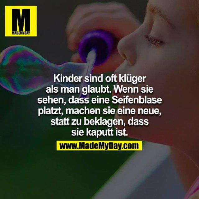 Kinder sind oft klüger als man glaubt. Wenn sie sehen, dass eine Seifenblase platzt, machen sie eine neue, statt zu beklagen, dass sie kaputt ist.