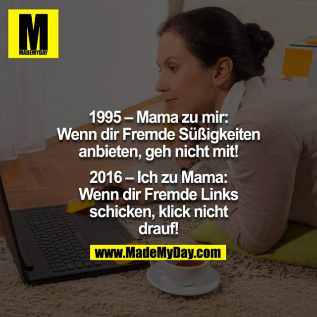 1995 – Mama zu mir:<br /> Wenn dir Fremde Süßigkeiten anbieten, geh nicht mit!<br /> <br /> 2016 – Ich zu Mama:<br /> Wenn dir Fremde Links schicken, klick nicht drauf!<br />