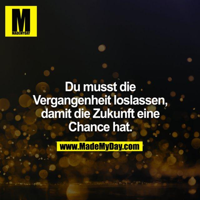 Du musst die Vergangenheit loslassen, damit die Zukunft eine Chance hat.