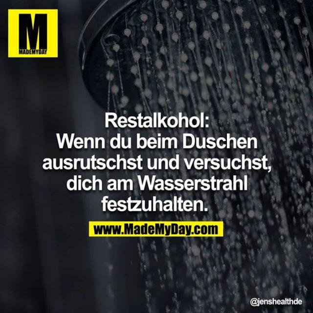 Restalkohol: Wenn du beim Duschen ausrutschst und versuchst, dich am Wasserstrahl festzuhalten.