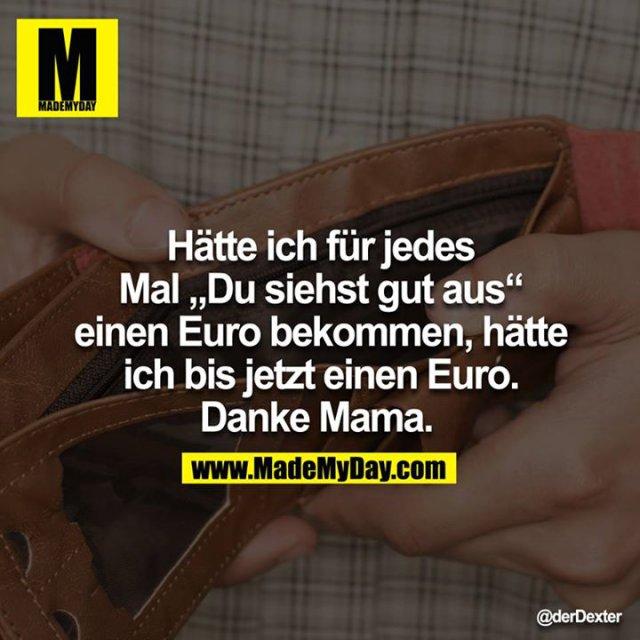 """Hätte ich für jedes Mal """"Du siehst gut aus"""" einen Euro bekommen, hätte ich bis jetzt einen Euro. Danke Mama."""