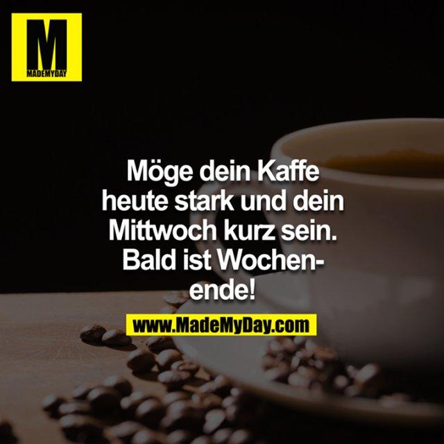 Möge dein Kaffe heute stark und dein Mittwoch kurz sein. Bald ist Wochenende