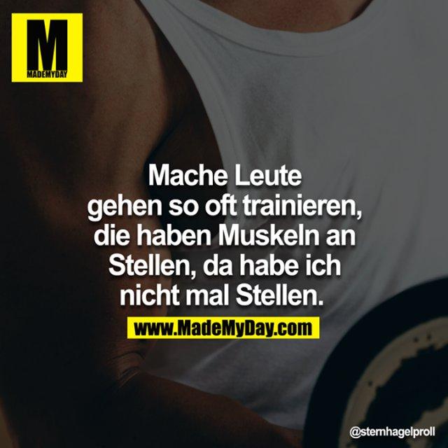 Mache Leute gehen so oft trainieren, die haben Muskeln an Stellen, da habe ich nicht mal Stellen.