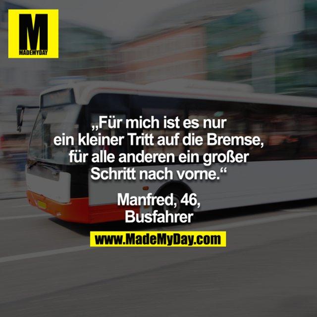 """""""Für mich ist es nur ein kleiner Tritt auf die Bremse, für alle anderen ein großer Schritt nach vorne."""" -Manfred, 46, Busfahrer"""