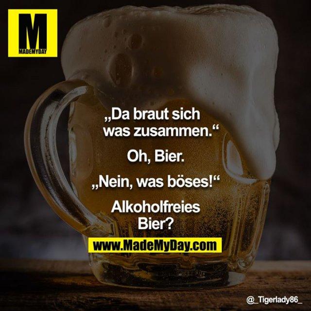 """""""Da braut sich was zusammen...""""<br /> <br /> """"Oh, Bier.""""<br /> <br /> """"Nein, was böses!""""<br /> <br /> """"Alkoholfreies Bier?""""<br />"""