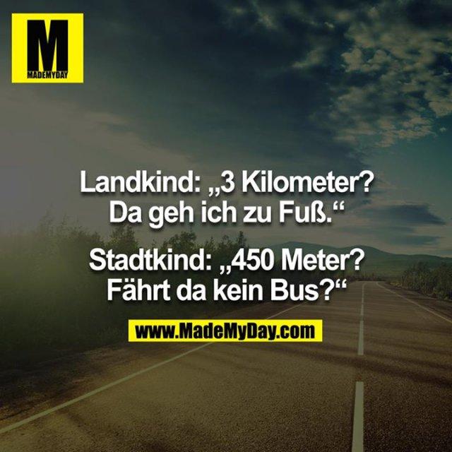 """Landkind: """"3 Kilometer? Da geh ich zu Fuß."""" - Stadtkind: """"450 Meter? Fährt da kein Bus?"""""""