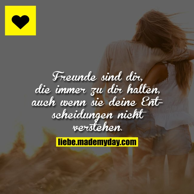 Freunde sind dir, die immer zu dir halten, auch wenn sie deine Entscheidungen nicht verstehen.