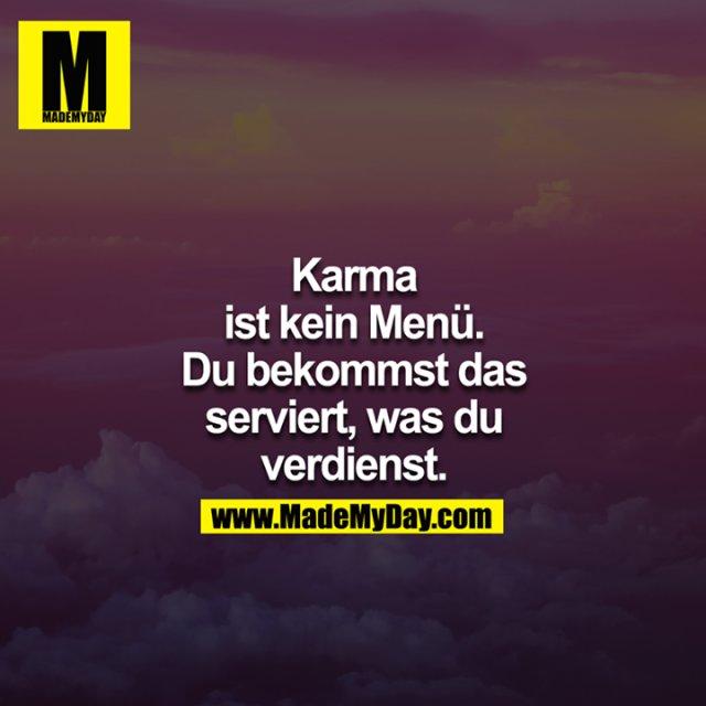 Karma ist kein Menü. Du bekommst das serviert, was du verdienst