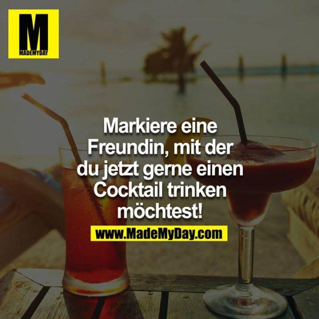 Markiere eine Freundin, mit der du jetzt gerne einen Cocktail trinken möchtest!