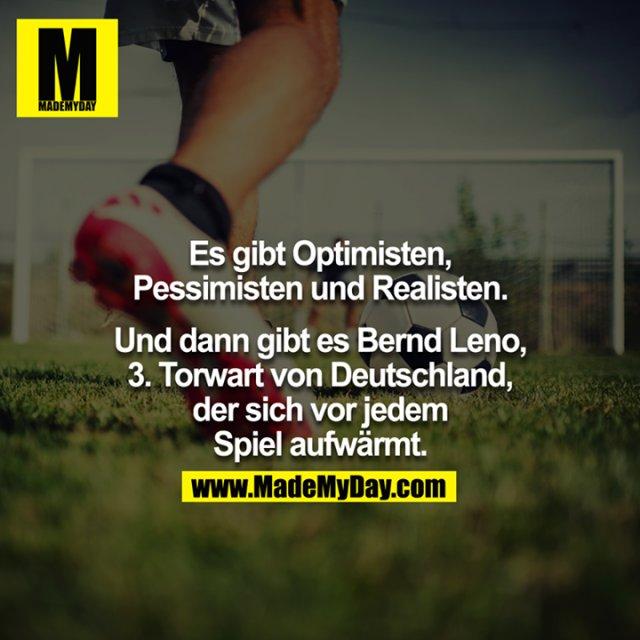 Es gibt Optimisten, Pessimisten und Realisten.<br /> <br /> Und dann gibt es Bernd Leno, 3. Torwart von Deutschland, der sich vor jedem Spiel aufwärmt.