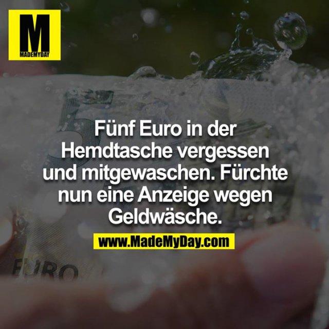Fünf Euro in der Hemdtasche vergessen und mitgewaschen. Fürchte nun Anzeige wegen Geldwäsche.<br />