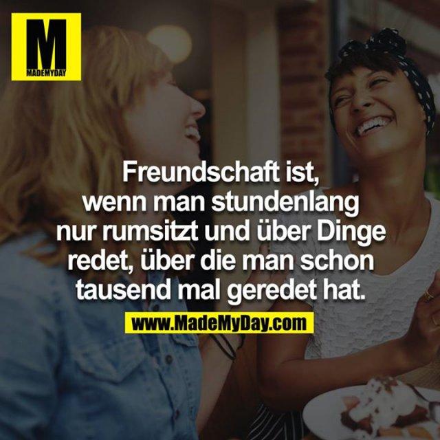 Freundschaft ist, wenn man stundenlang nur rumsitzt und über Dinge redet, über die man schon tausend mal geredet hat.