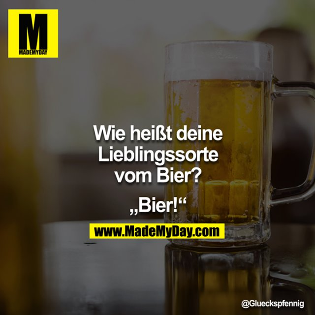 """""""Wie heißt deine Lieblingssorte vom Bier?""""<br /> <br /> """"Bier!"""""""