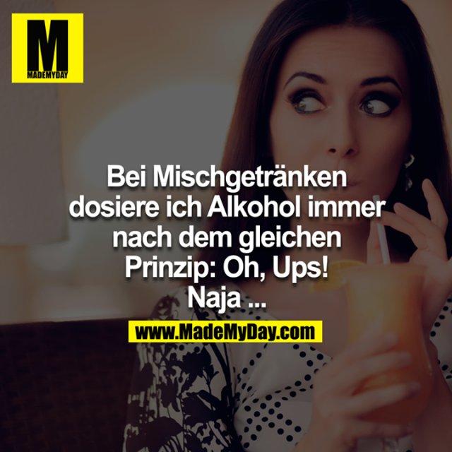 Bei Mischgetränken dosiere ich Alkohol immer nach dem gleichen Prinzip: Oh, Ups! Naja...