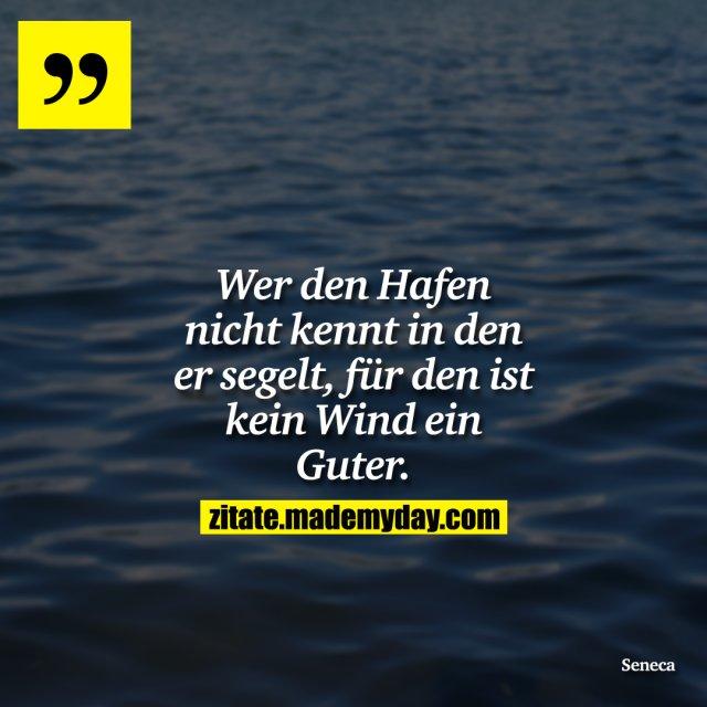 Wer den Hafen nicht kennt in den er segelt, für den ist kein Wind ein Guter.