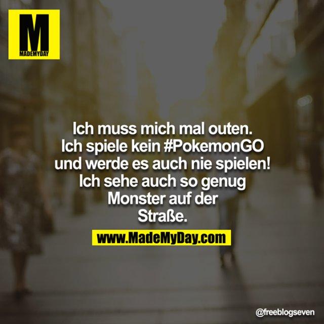 Ich muss mich mal outen - ich spiele kein #PokemonGO - und werde es auch nie spielen!<br /> Ich sehe auch so genug Monster auf der Straße.<br />