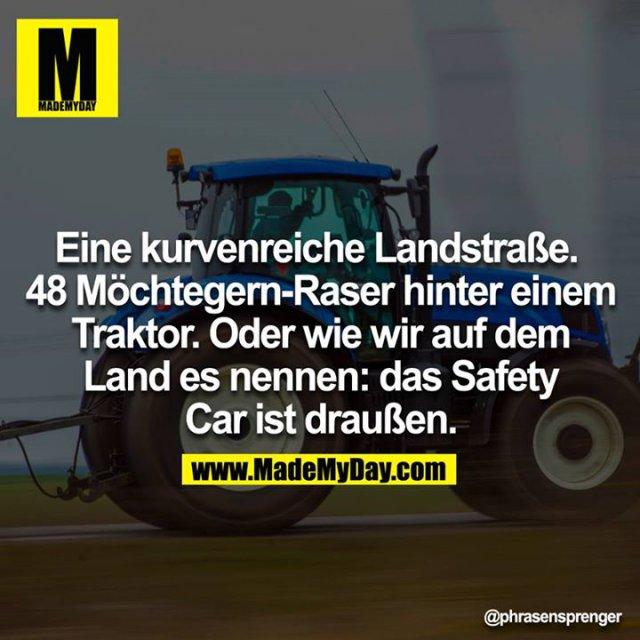 Eine kurvenreiche Landstraße. <br /> 48 Möchtegern-Raser hinter einem Traktor.<br /> Oder wie wir am Land es nennen: das Safety Car ist draußen.<br />