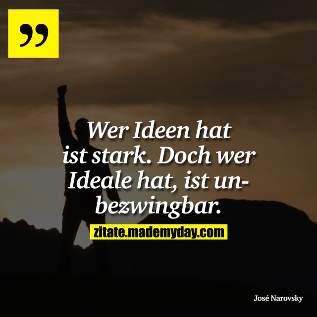 Wer Ideen hat ist stark. Doch wer Ideale hat, ist unbezwingbar.