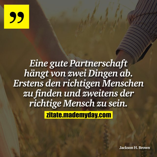 Eine gute Partnerschaft hängt von zwei Dingen ab. Erstens den richtigen Menschen zu finden und zweitens der richtige Mensch zu sein.
