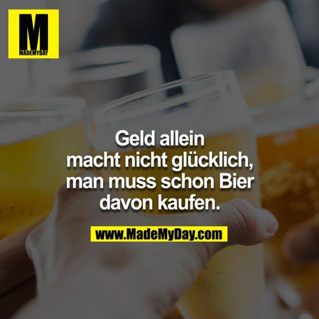 Geld allein macht nicht glücklich, man muss schon Bier davon kaufen.