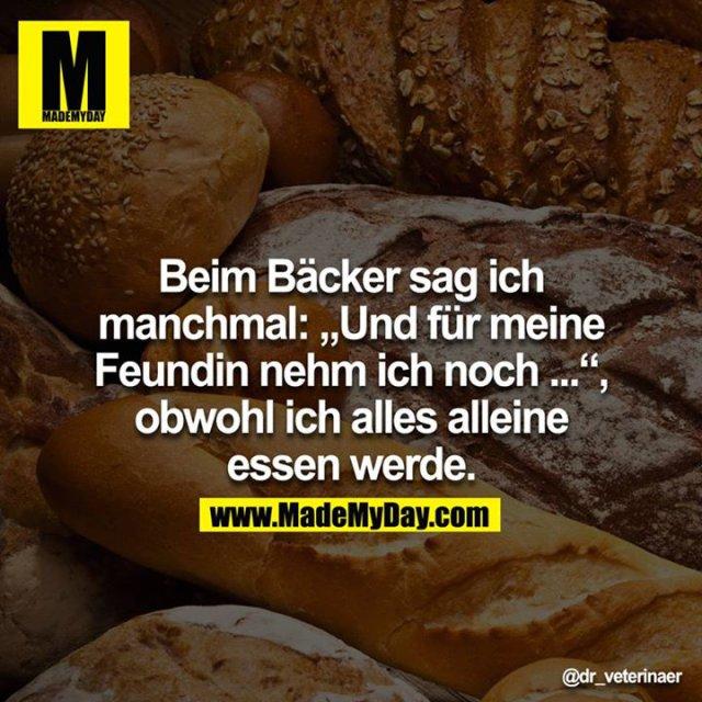 """Beim Bäcker sag ich manchmal: """"Und für meine Feundin nehm ich noch.."""", obwohl ich alles alleine essen werde."""