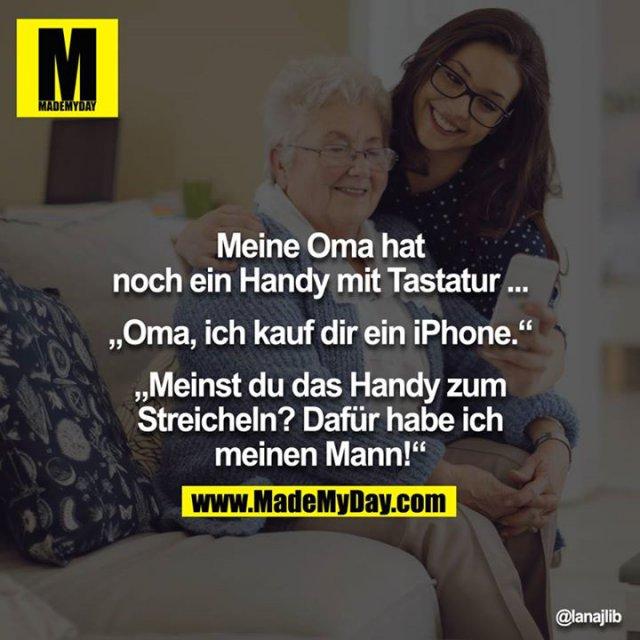 """Meine Oma hat noch ein Handy mit Tastatur...<br /> <br /> """"Oma, ich kauf dir ein iPhone.""""<br /> """"Meinst du das Handy zum Streicheln? Dafür habe ich meinen Mann!"""""""