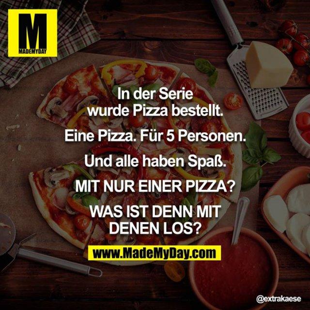 In der Serie wurde Pizza bestellt.<br /> <br /> Eine Pizza. Für 5 Personen.<br /> <br /> Und alle haben Spaß.<br /> <br /> MIT NUR EINER PIZZA??<br /> <br /> WAS IST DENN MIT DENEN LOS?!<br /> <br />