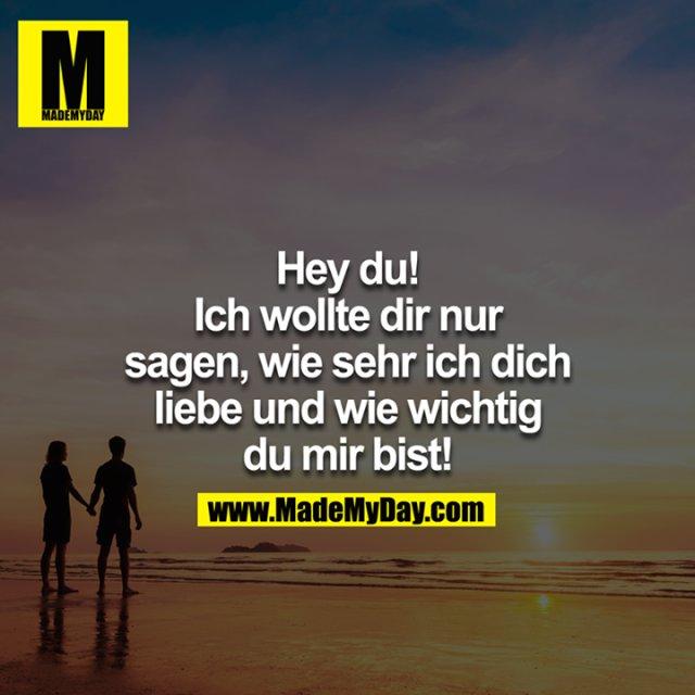 Hey Du! Ich wollte dir eben nur sagen wie sehr ich dich Liebe & wie wichtig Du mir bist!<br />