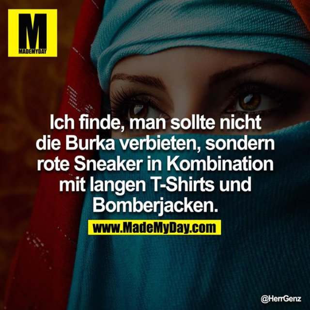 Ich finde, man sollte nicht die Burka verbieten, sondern rote Sneaker in Kombination mit langen T-Shirts und Bomberjacken.<br /> <br />