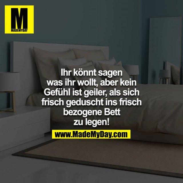 Ihr könnt sagen was ihr wollt, aber kein Gefühl ist geiler, als sich frisch geduscht ins frisch bezogene Bett zu legen!<br />