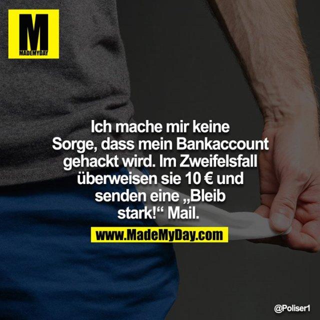 """Ich mache mir keine Sorge, dass mein Bankaccount gehackt wird. Im Zweifelsfall überweisen sie 10€ und senden eine """"Bleib stark!"""" Mail."""