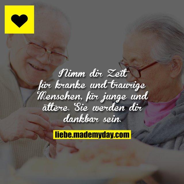 Nimm dir Zeit für kranke und traurige Menschen, für junge und ältere. Sie werden dir dankbar sein.